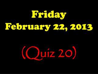 Friday February 22, 2013