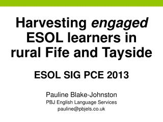 Harvesting  engaged ESOL  learners in rural Fife and Tayside ESOL  SIG  PCE  2013