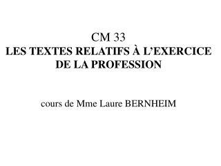 CM 33 LES TEXTES RELATIFS À L'EXERCICE DE LA PROFESSION cours de Mme Laure BERNHEIM