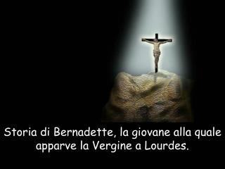 Storia di Bernadette, la giovane alla quale apparve la Vergine a Lourdes.