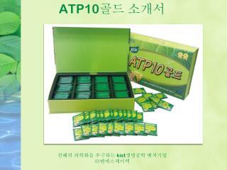 ATP10 골드 소개서 천혜의 과학화를 추구하는  kist 생명공학  벤쳐기업 ㈜ 엔에스케이텍