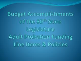 Budget Accomplishments of the 80th State Legislature Adult Probation Funding Line Items  Policies