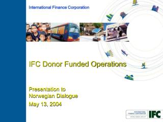 IFC Donor Funded Operations  Presentation to  Norwegian Dialogue  May 13, 2004