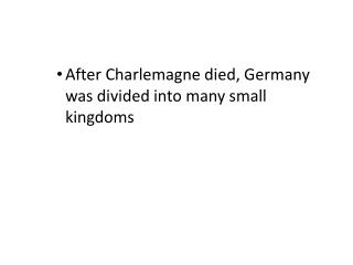 After Charlemagne died, Germany was divided into many small kingdoms