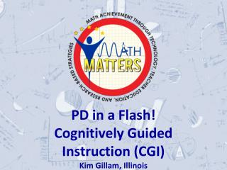 PD in a Flash! Cognitively Guided Instruction (CGI) Kim Gillam, Illinois