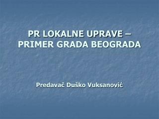 PR LOKALNE UPRAVE – PRIMER GRADA BEOGRADA Predavač Duško Vuksanović