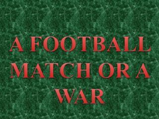 A  FOOTBALL  MATCH OR A WAR