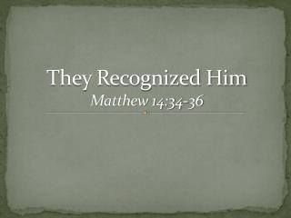 They Recognized Him Matthew 14:34-36