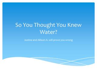 So You  T hought  Y ou Knew Water?