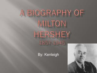 A Biography of  Milton  Hershey 1857-1945