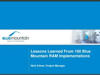 Lessons  Learned From 100 Blue Mountain RAM Implementations Nick Kilmer, Project Manager