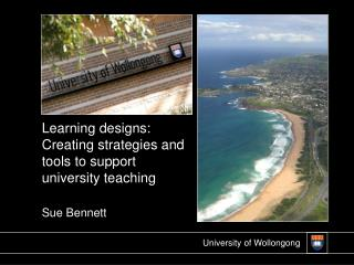 Learning designs: Creating strategies and tools to support university teaching Sue Bennett