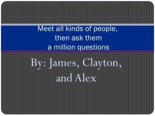 Meet all kinds of people,  then ask them  a million questions