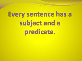 Every sentence has a subject and a predicate.