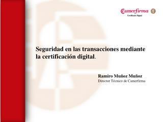 Seguridad en las transacciones mediante la certificación digital . Ramiro Muñoz Muñoz
