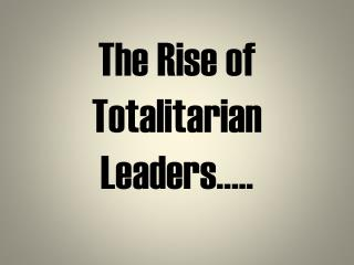The Rise of Totalitarian Leaders…..