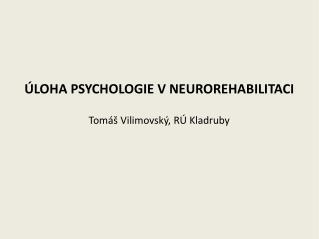 ÚLOHA PSYCHOLOGIE V NEUROREHABILITACI Tomáš Vilimovský, RÚ Kladruby