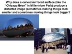 Why does a curved mirrored surface like the  Chicago Bean  in Millennium Park produce a distorted image sometimes making
