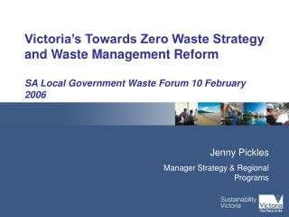 Victoria s Towards Zero Waste Strategy and Waste Management Reform   SA Local Government Waste Forum 10 February 2006