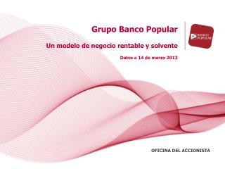 Grupo Banco Popular Un modelo de negocio rentable y solvente Datos a 14 de marzo 2013