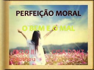 PERFEIÇÃO MORAL O BEM E O MAL CICLO II             GISA DINIZ 08/22/2012
