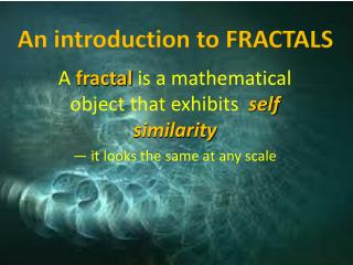 A  fractal is a mathematical object that exhibits self similarity — it looks the same at any scale