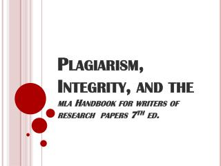 Plagiarism, Integrity, and the mla  Handbook for writers of research  papers 7 th  ed.