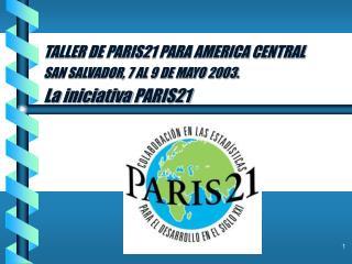 TALLER DE PARIS21 PARA AMERICA CENTRAL SAN SALVADOR, 7 AL 9 DE MAYO 2003. La  iniciativa  PARIS21