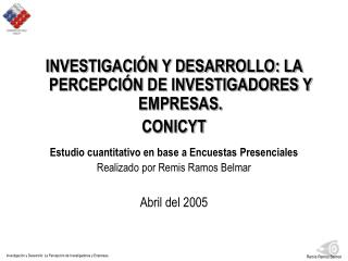 INVESTIGACIÓN Y DESARROLLO: LA PERCEPCIÓN DE INVESTIGADORES Y EMPRESAS. CONICYT