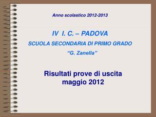 """Anno scolastico 2012-2013 IV  I. C. – PADOVA SCUOLA SECONDARIA DI PRIMO GRADO      """"G. Zanella"""""""