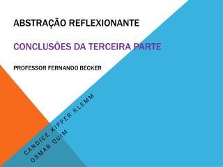ABSTRAÇÃO REFLEXIONANTE Conclusões da Terceira Parte Professor Fernando Becker