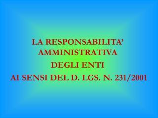 LA RESPONSABILITA' AMMINISTRATIVA DEGLI ENTI  AI SENSI DEL D. LGS. N. 231/2001