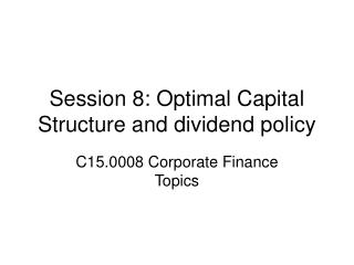 Session 8: Optimal Capital Structure and dividend policy