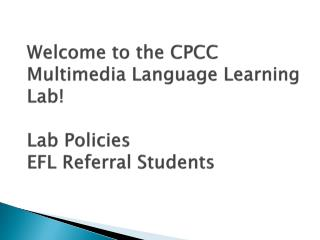 Welcome to the CPCC Multimedia Language Learning  Lab!  Lab Policies  EFL Referral Students