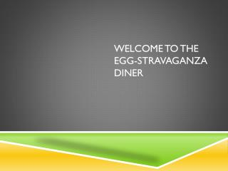 Welcome to the Egg- stravaganza  Diner