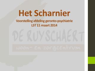 Het Scharnier Voorstelling afdeling  geronto -psychiatrie LST 11 maart 2014