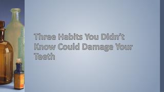 Three Habits You Didn't Know Could Damage Your Teeth