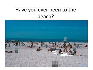 Have you ever been to the beach?