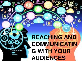REACHING AND COMMUNICATING WITH YOUR AUDIENCES