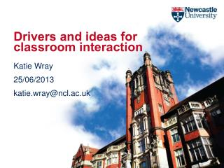 Drivers and ideas for classroom interaction Katie Wray 25/06/2013 katie.wray@ncl.ac.uk