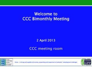 Welcome to  CCC Bimonthly Meeting 2 April 2013 CCC meeting room