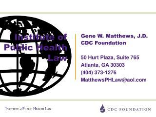 Gene W. Matthews, J.D. CDC Foundation  50 Hurt Plaza, Suite 765 Atlanta, GA 30303 404 373-1276 MatthewsPHLawaol