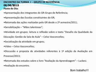 ENCONTRO DA TURMA  I  - GRUPO DE REFERÊNCIA 06/06/2013 Pauta do Dia: