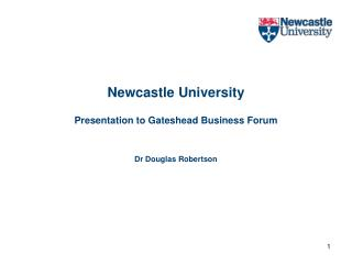 Newcastle University Presentation to Gateshead Business Forum Dr Douglas Robertson