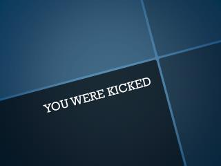 YOU WERE KICKED
