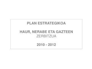 PLAN ESTRATEGIKOA HAUR, NERABE ETA GAZTEEN  ZERBITZUA 2010 - 2012