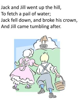 Jack and Jill went up the hill, To fetch a pail of water; Jack fell down, and broke his crown,