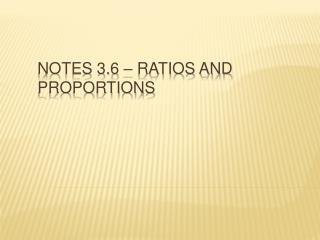 Notes 3.6 – Ratios and Proportions
