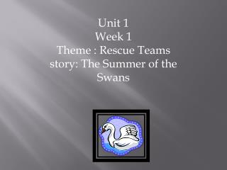 Unit 1 Week 1 Theme : Rescue Teams story: The Summer of the Swans
