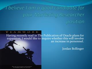 I believe I am a good candidate for your Marketing Researcher position